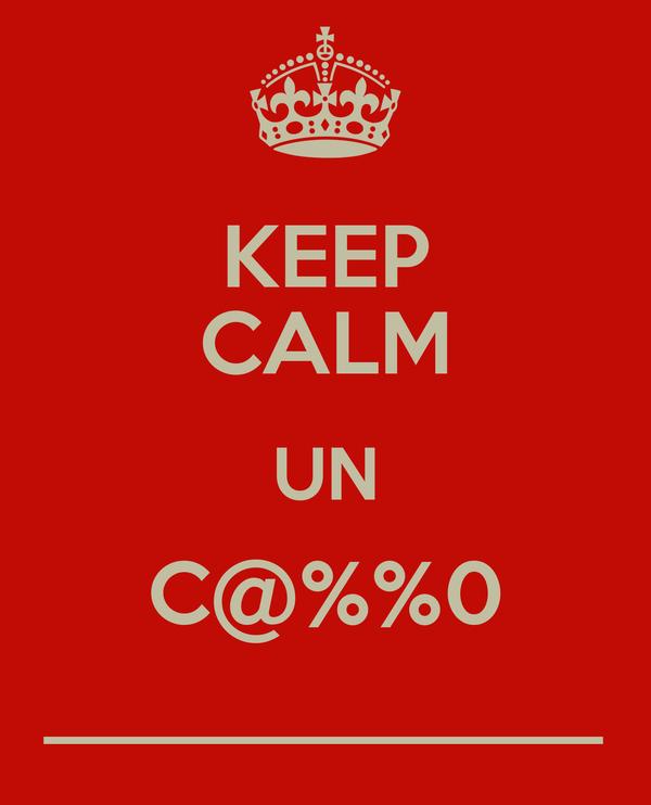 KEEP CALM UN C@%%0 _____________