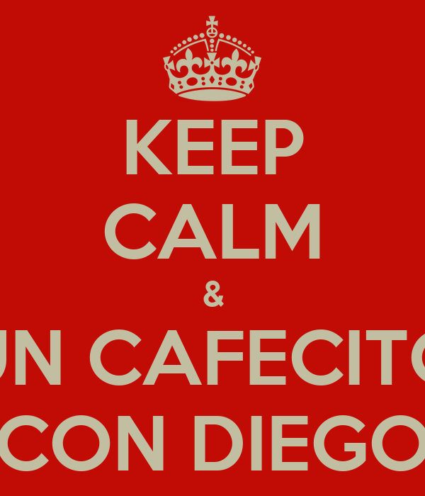 KEEP CALM & UN CAFECITO CON DIEGO