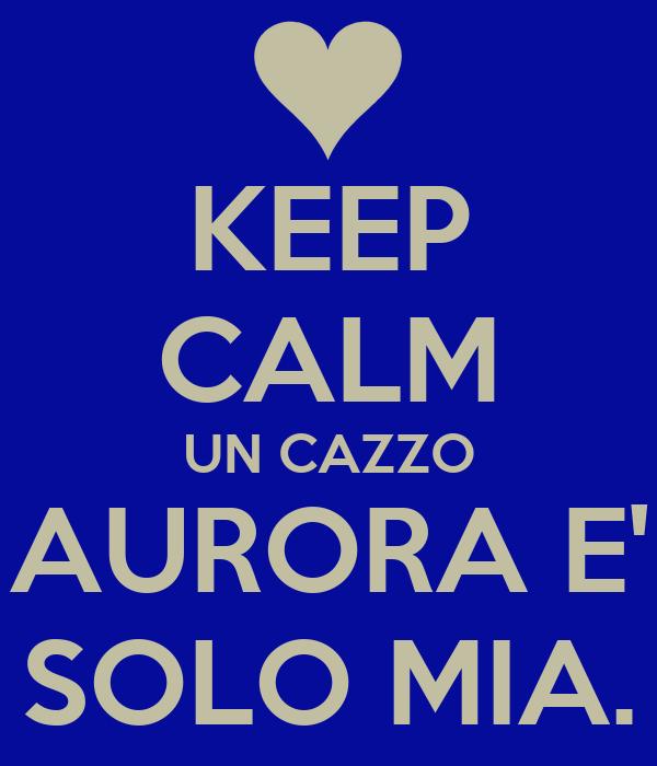 KEEP CALM UN CAZZO AURORA E' SOLO MIA.