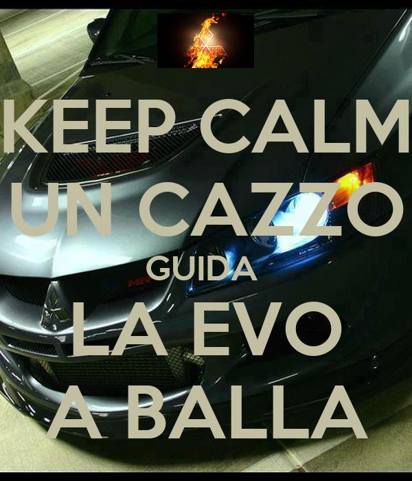 KEEP CALM UN CAZZO GUIDA  LA EVO A BALLA