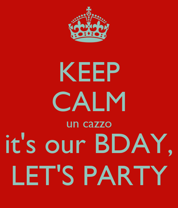 KEEP CALM un cazzo it's our BDAY, LET'S PARTY