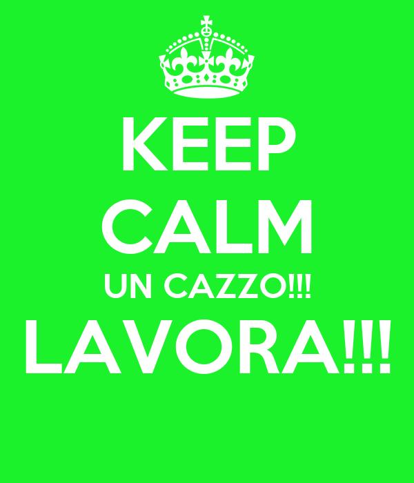 KEEP CALM UN CAZZO!!! LAVORA!!!