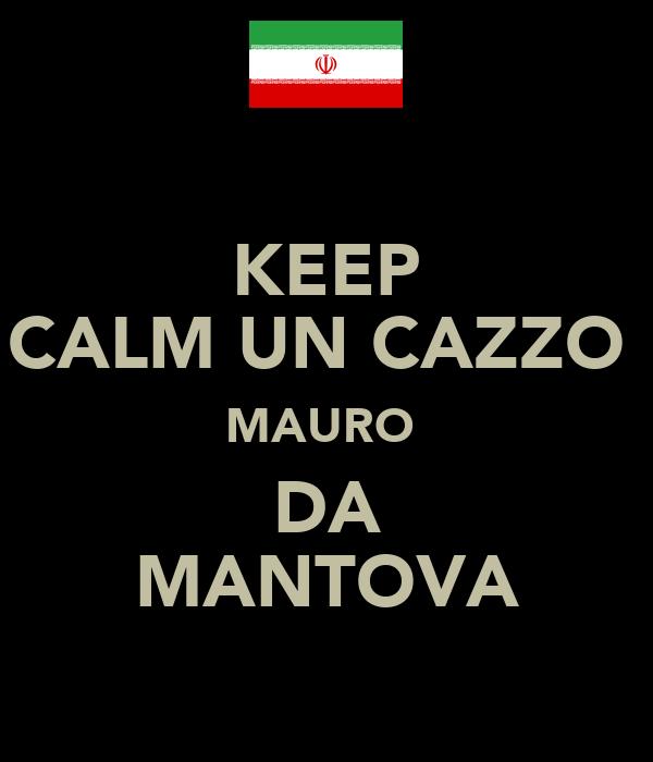 KEEP CALM UN CAZZO  MAURO  DA MANTOVA