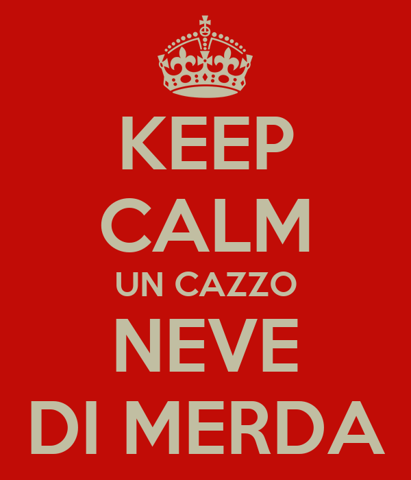 KEEP CALM UN CAZZO NEVE DI MERDA