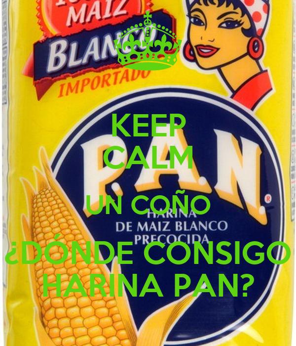 KEEP CALM UN COÑO ¿DÓNDE CONSIGO HARINA PAN?