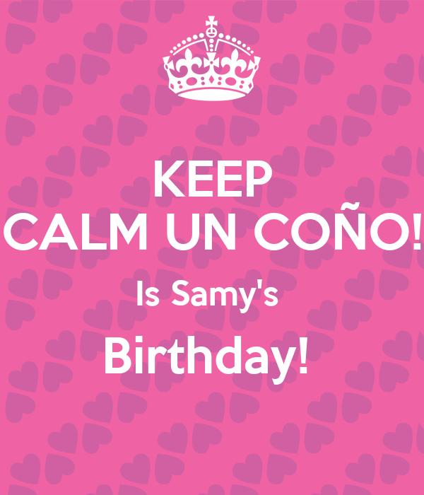 KEEP CALM UN COÑO! Is Samy's  Birthday!