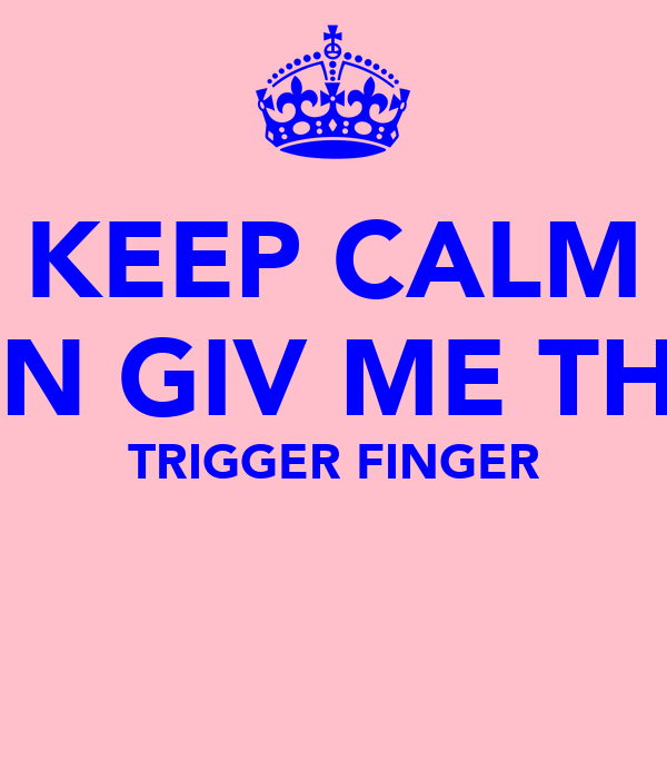 KEEP CALM UN GIV ME THE TRIGGER FINGER