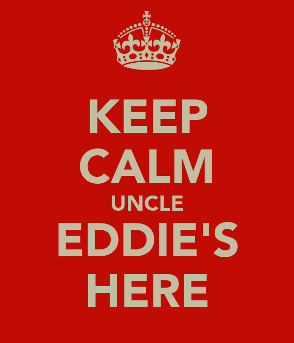 KEEP CALM UNCLE EDDIE'S HERE