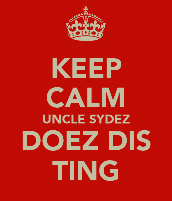 KEEP CALM UNCLE SYDEZ DOEZ DIS TING