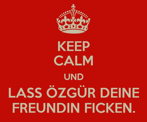 KEEP CALM UND LASS ÖZGÜR DEINE FREUNDIN FICKEN.