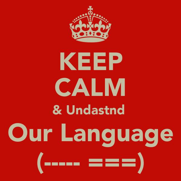 KEEP CALM & Undastnd  Our Language (----- ===)