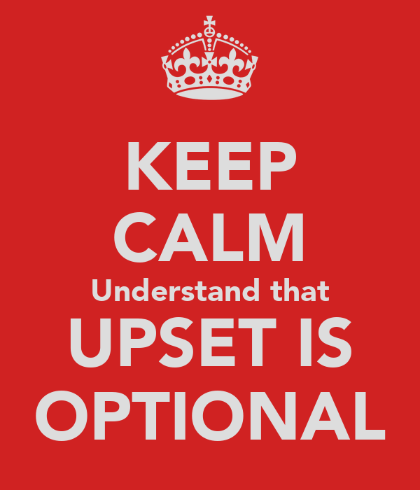 KEEP CALM Understand that UPSET IS OPTIONAL
