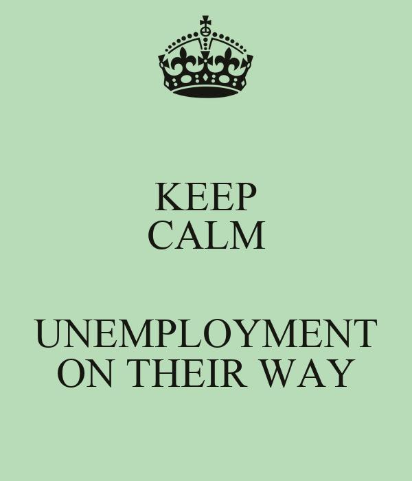 KEEP CALM  UNEMPLOYMENT ON THEIR WAY