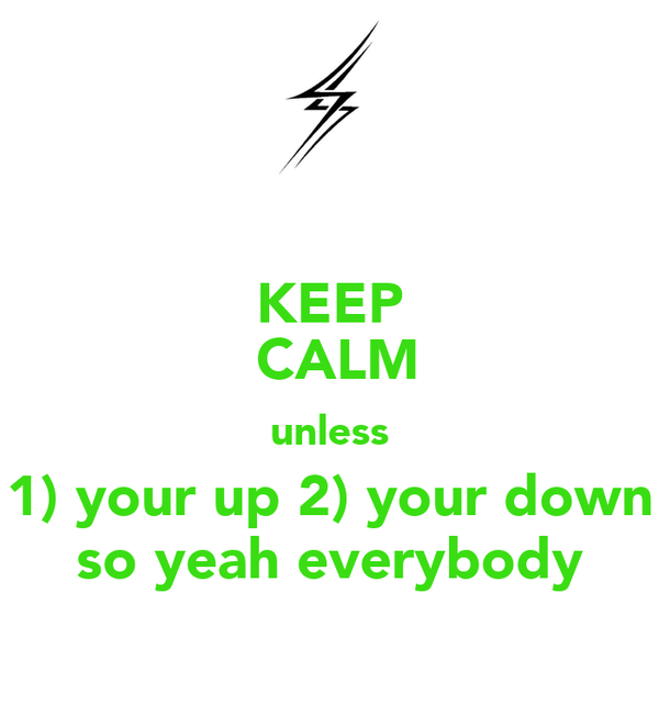 KEEP  CALM unless 1) your up 2) your down so yeah everybody