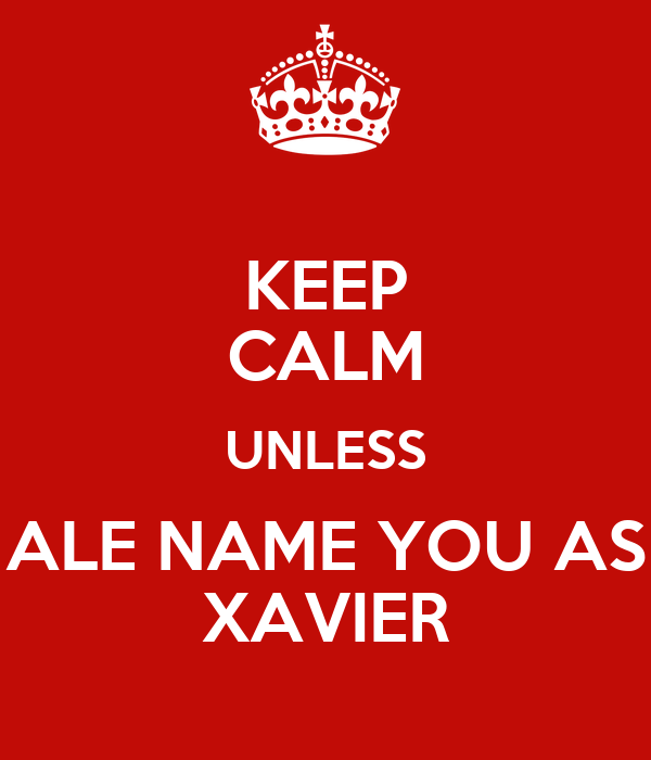 KEEP CALM UNLESS ALE NAME YOU AS XAVIER