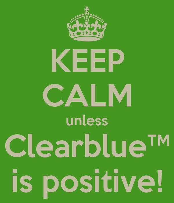 KEEP CALM unless Clearblue™ is positive!