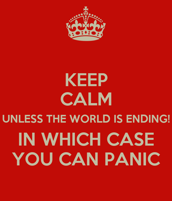 KEEP CALM UNLESS THE WORLD IS ENDING! IN WHICH CASE YOU CAN PANIC