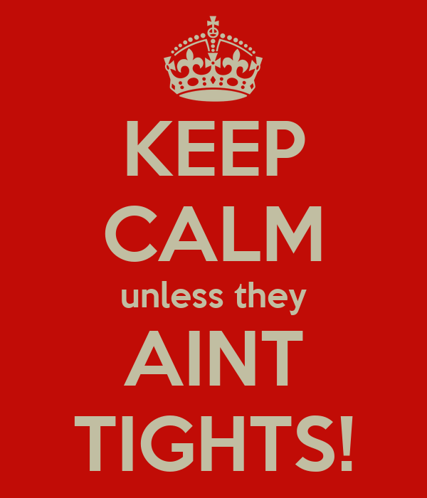 KEEP CALM unless they AINT TIGHTS!