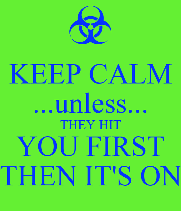 KEEP CALM ...unless... THEY HIT YOU FIRST THEN IT'S ON
