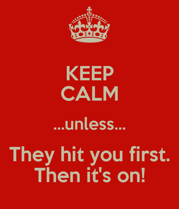 KEEP CALM ...unless... They hit you first. Then it's on!