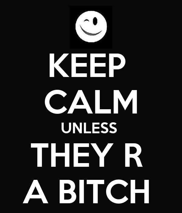 KEEP  CALM UNLESS  THEY R  A BITCH
