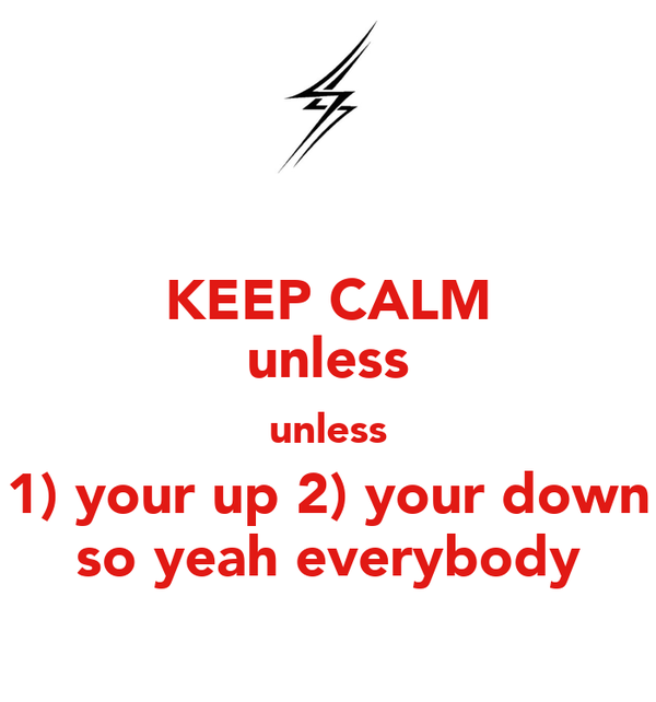 KEEP CALM unless unless 1) your up 2) your down so yeah everybody