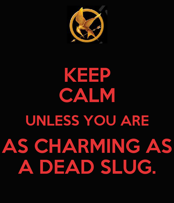 KEEP CALM UNLESS YOU ARE AS CHARMING AS A DEAD SLUG.