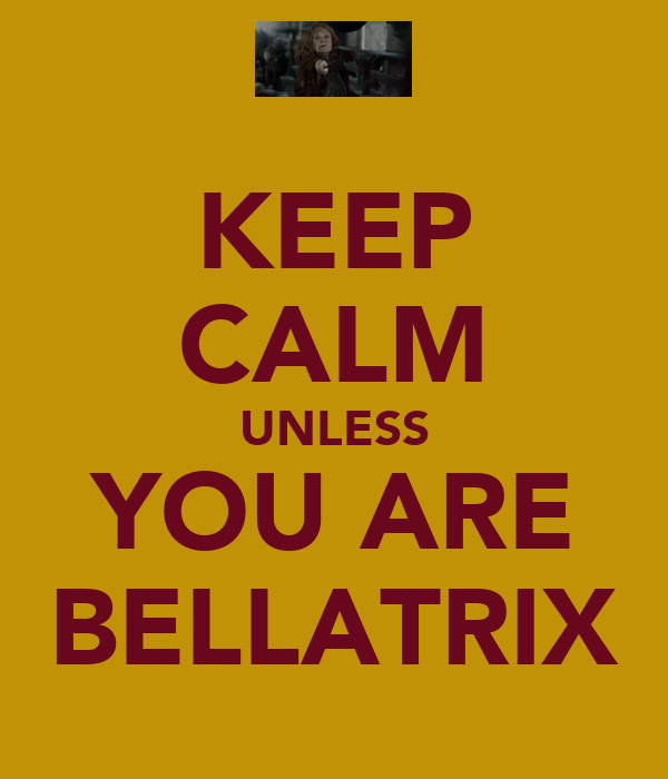 KEEP CALM UNLESS YOU ARE BELLATRIX