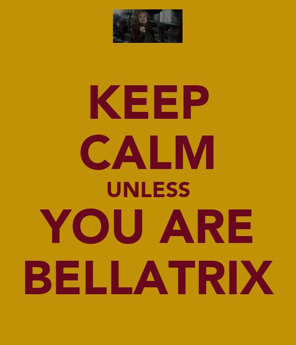 KEEP CALM UNLESS YOU ARE BELLATRIX