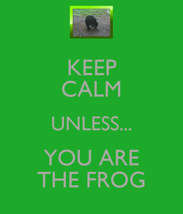 KEEP CALM UNLESS... YOU ARE THE FROG