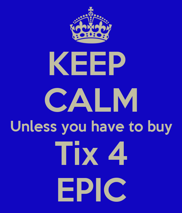KEEP  CALM Unless you have to buy Tix 4 EPIC