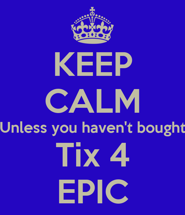 KEEP CALM Unless you haven't bought Tix 4 EPIC