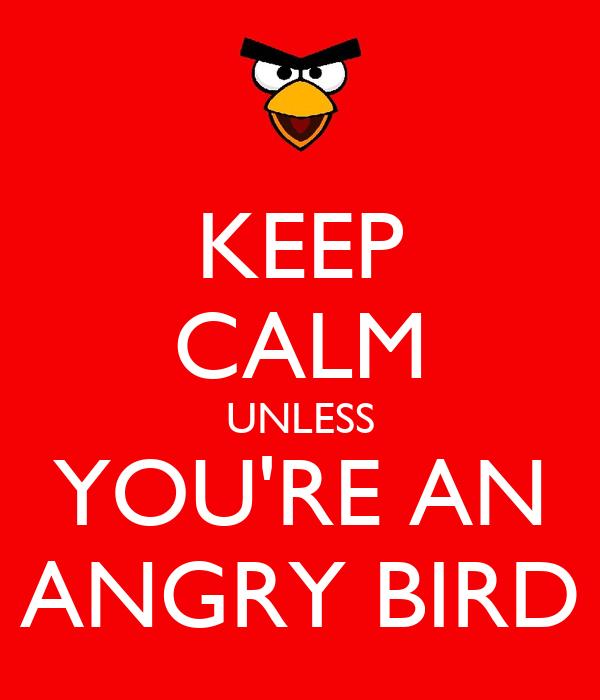 KEEP CALM UNLESS YOU'RE AN ANGRY BIRD