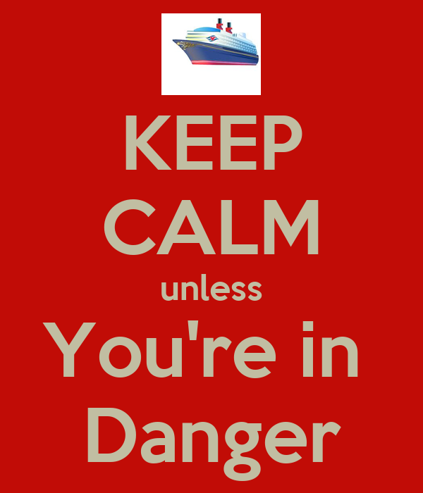 KEEP CALM unless You're in  Danger
