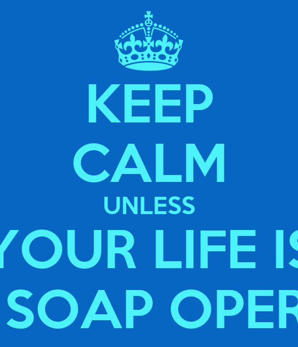 KEEP CALM UNLESS YOUR LIFE IS A SOAP OPERA