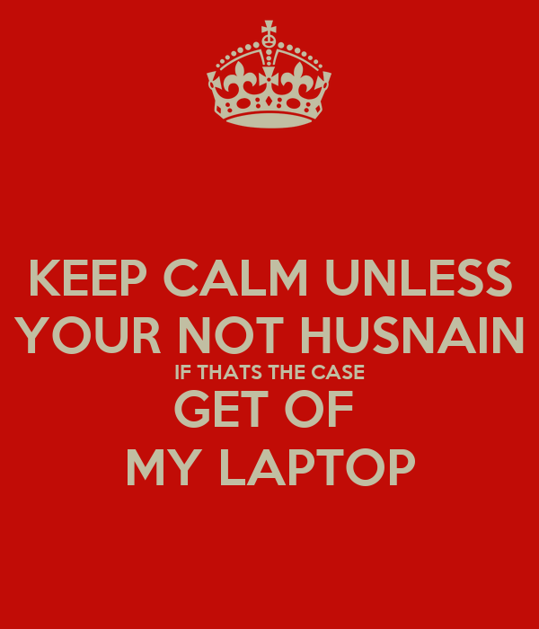 KEEP CALM UNLESS YOUR NOT HUSNAIN IF THATS THE CASE GET OF  MY LAPTOP