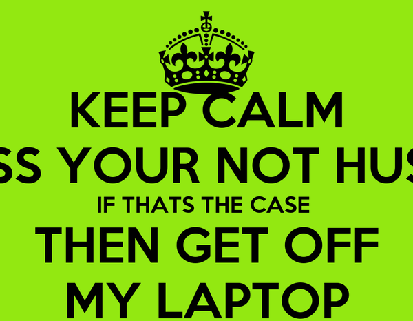 KEEP CALM UNLESS YOUR NOT HUSNAIN IF THATS THE CASE  THEN GET OFF MY LAPTOP