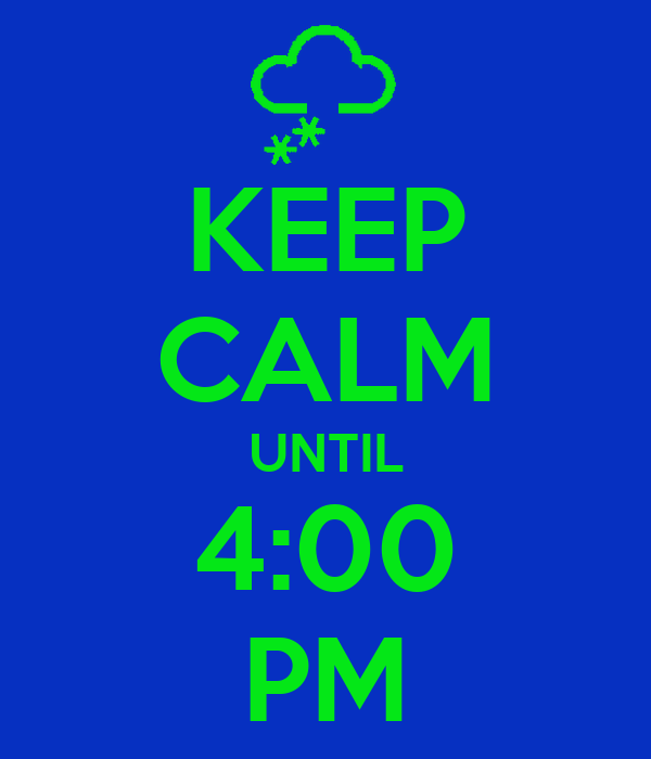 KEEP CALM UNTIL 4:00 PM