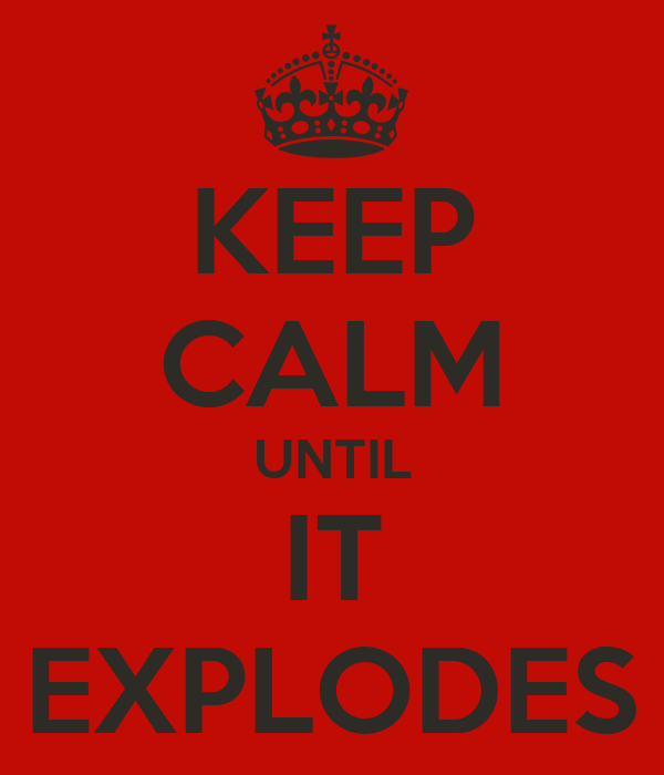 KEEP CALM UNTIL IT EXPLODES