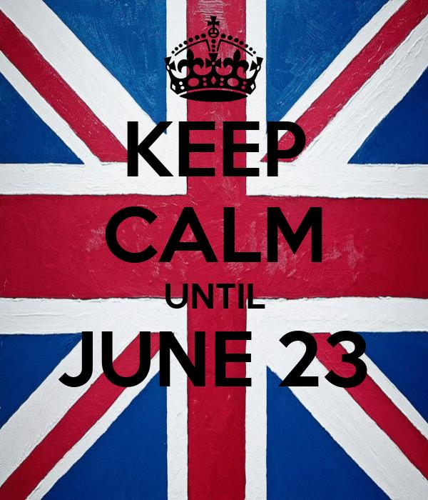KEEP CALM UNTIL JUNE 23