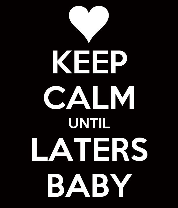 KEEP CALM UNTIL LATERS BABY