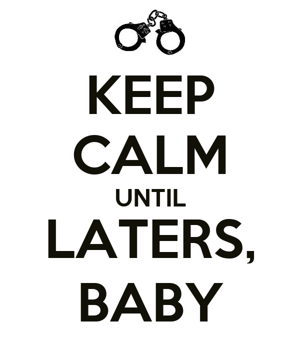 KEEP CALM UNTIL LATERS, BABY
