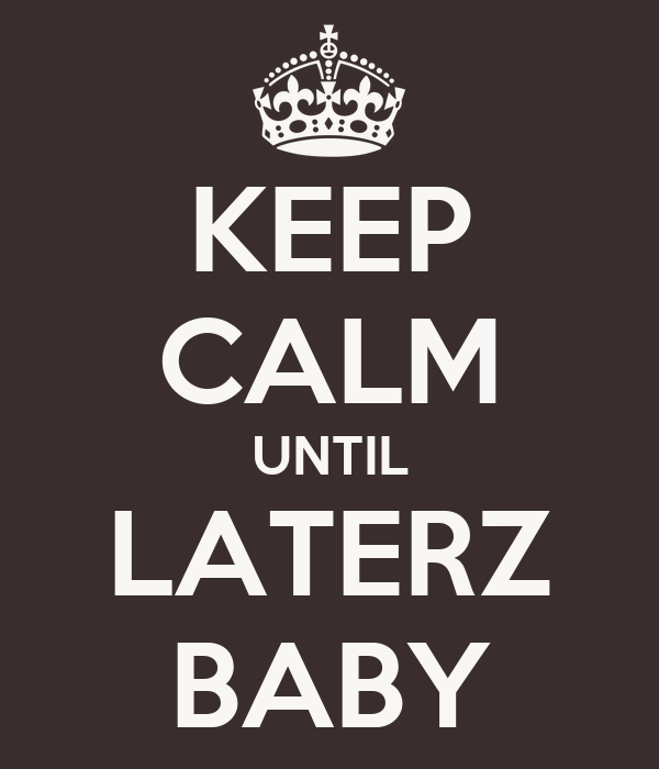 KEEP CALM UNTIL LATERZ BABY