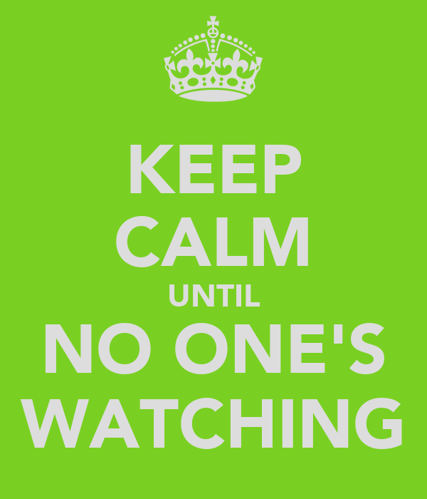 KEEP CALM UNTIL NO ONE'S WATCHING