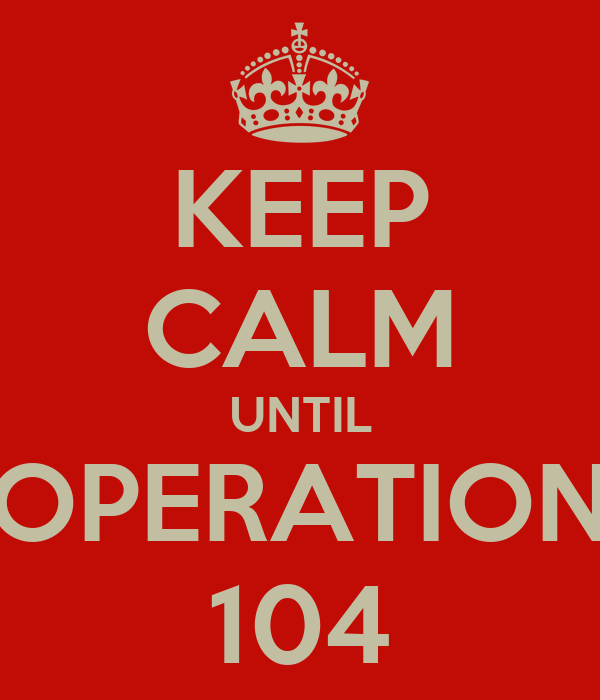 KEEP CALM UNTIL OPERATION 104