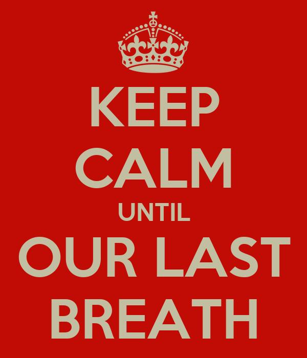 KEEP CALM UNTIL OUR LAST BREATH