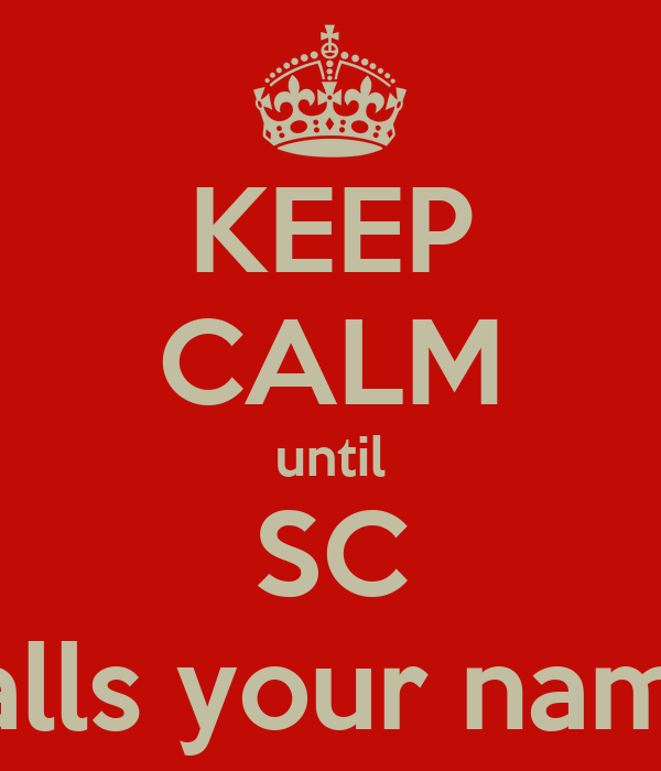KEEP CALM until SC calls your name