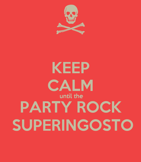 KEEP CALM  until the  PARTY ROCK   SUPERINGOSTO