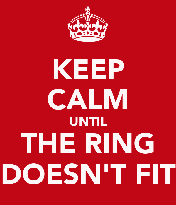KEEP CALM UNTIL THE RING DOESN'T FIT