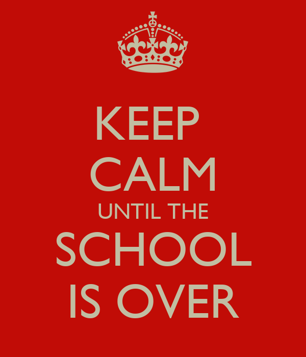 KEEP  CALM UNTIL THE SCHOOL IS OVER